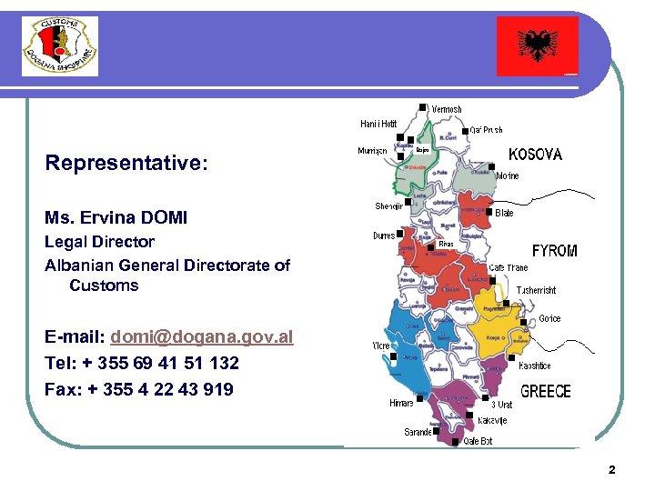Representative: Ms. Ervina DOMI Legal Director Albanian General Directorate of Customs E-mail: domi@dogana. gov.