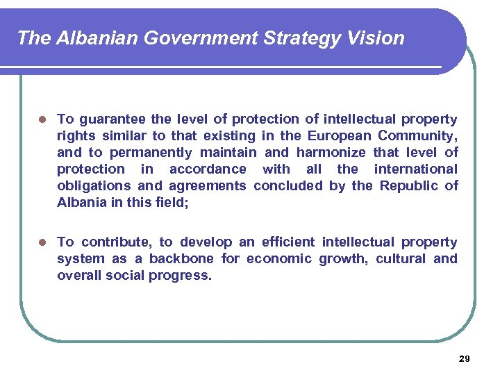 The Albanian Government Strategy Vision l To guarantee the level of protection of intellectual