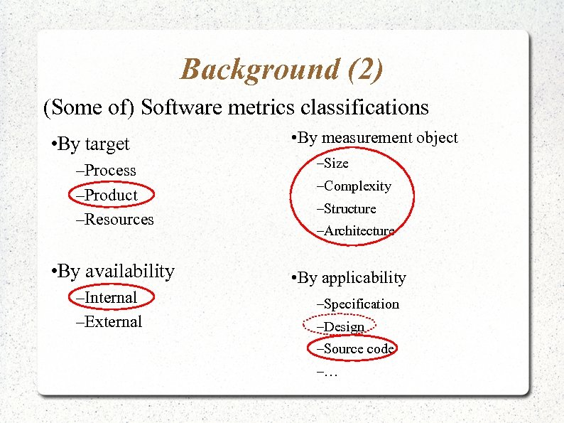 Background (2) (Some of) Software metrics classifications • By target –Process –Product –Resources •