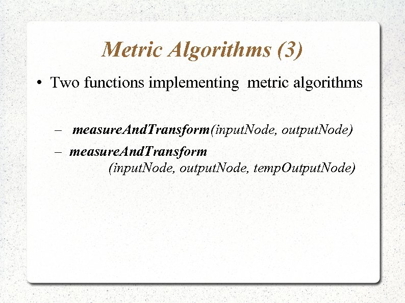 Metric Algorithms (3) • Two functions implementing metric algorithms – measure. And. Transform(input. Node,