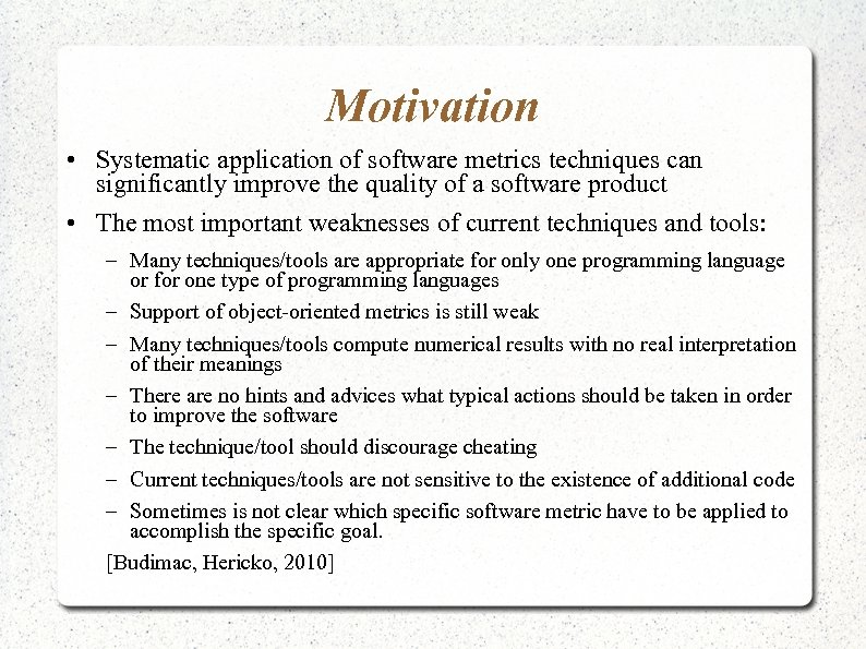 Motivation • Systematic application of software metrics techniques can significantly improve the quality of