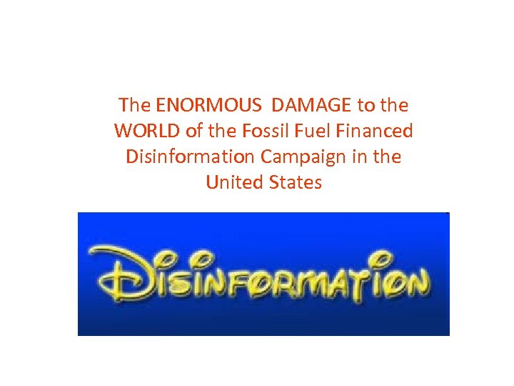 The ENORMOUS DAMAGE to the WORLD of the Fossil Fuel Financed Disinformation Campaign in