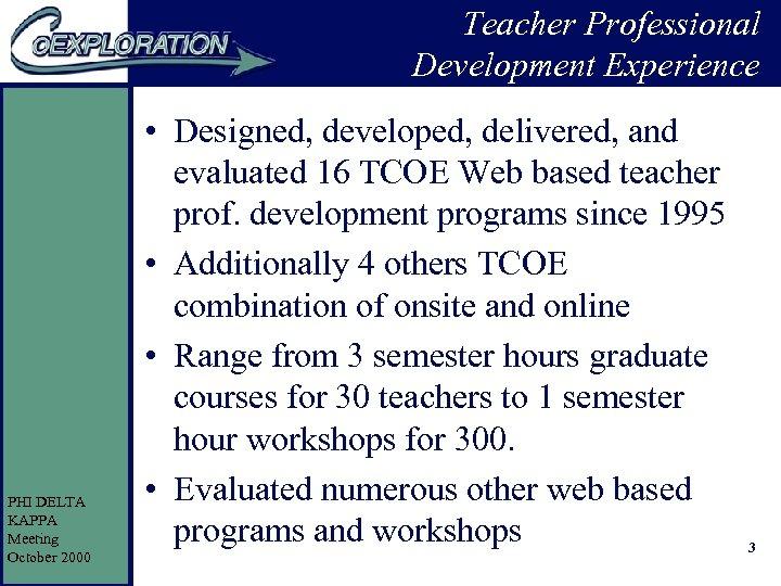 Teacher Professional Development Experience PHI DELTA KAPPA Meeting October 2000 • Designed, developed, delivered,