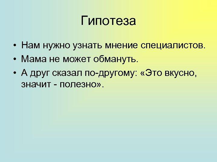 Гипотеза • Нам нужно узнать мнение специалистов. • Мама не может обмануть. • А