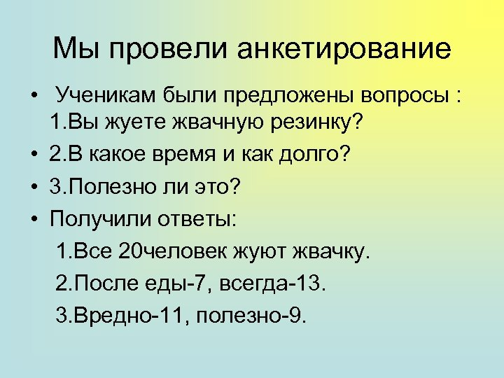 Мы провели анкетирование • Ученикам были предложены вопросы : 1. Вы жуете жвачную резинку?