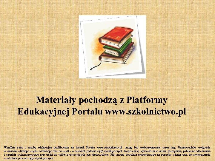 Materiały pochodzą z Platformy Edukacyjnej Portalu www. szkolnictwo. pl Wszelkie treści i zasoby edukacyjne