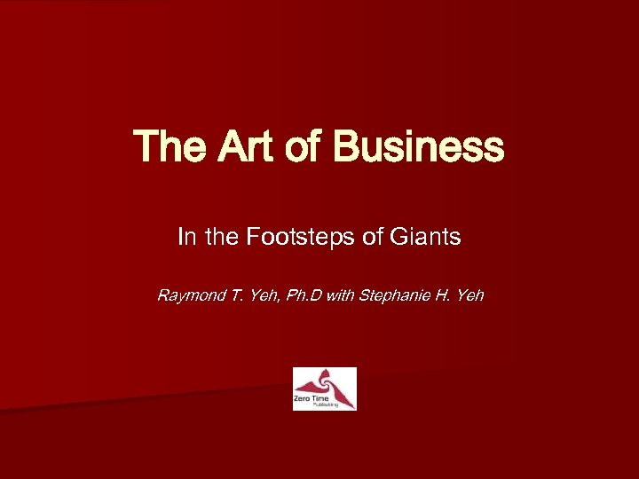The Art of Business In the Footsteps of Giants Raymond T. Yeh, Ph. D