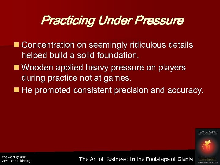 Practicing Under Pressure n Concentration on seemingly ridiculous details helped build a solid foundation.