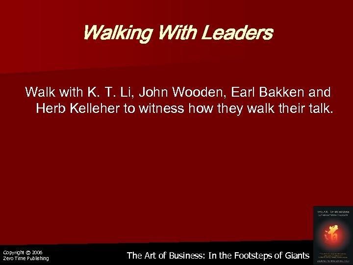 Walking With Leaders Walk with K. T. Li, John Wooden, Earl Bakken and Herb