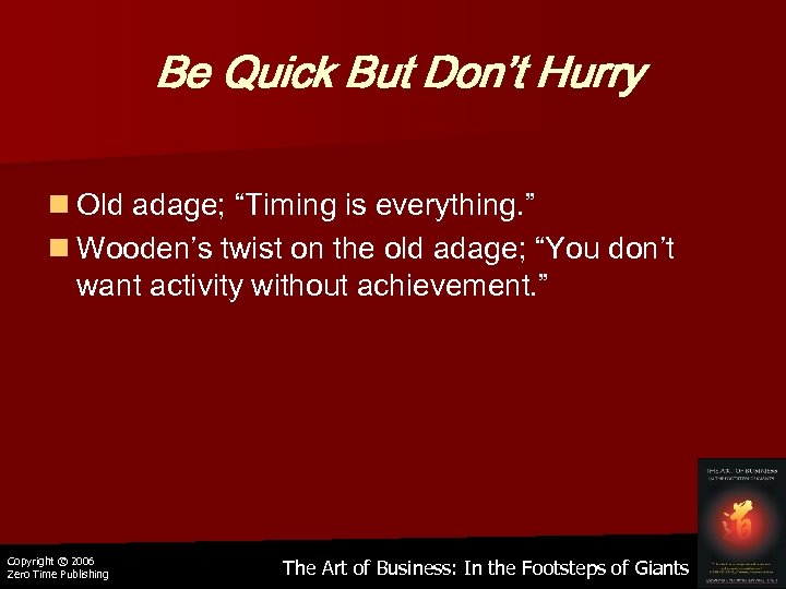 "Be Quick But Don't Hurry n Old adage; ""Timing is everything. "" n Wooden's"