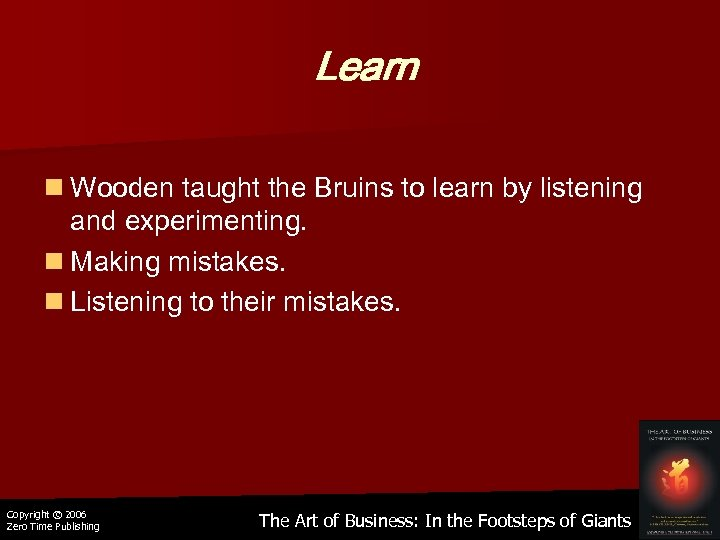 Learn n Wooden taught the Bruins to learn by listening and experimenting. n Making
