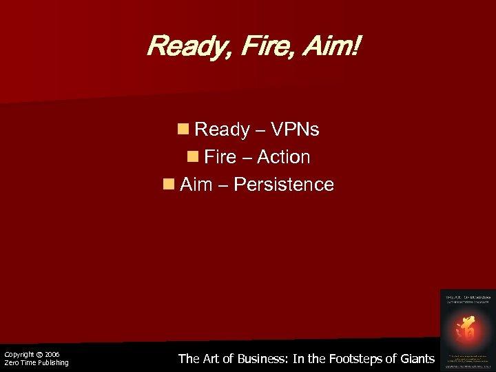 Ready, Fire, Aim! n Ready – VPNs n Fire – Action n Aim –