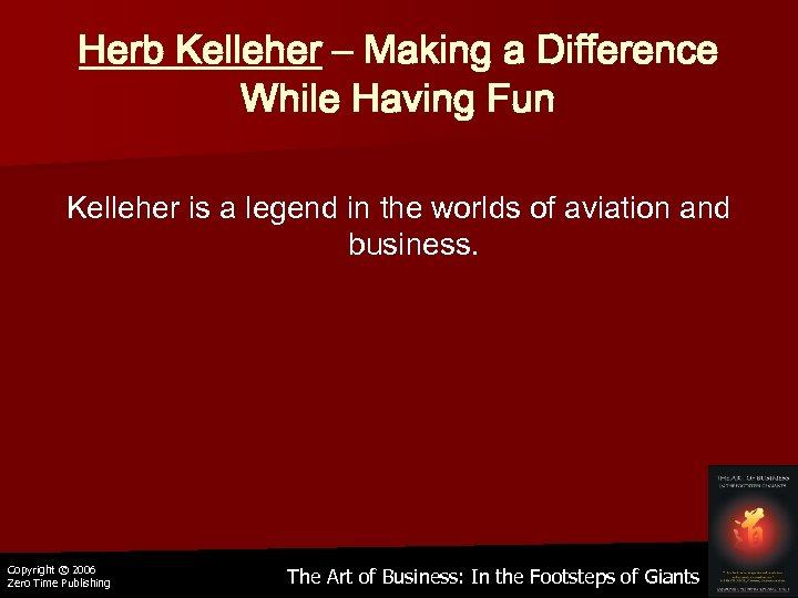 Herb Kelleher – Making a Difference While Having Fun Kelleher is a legend in
