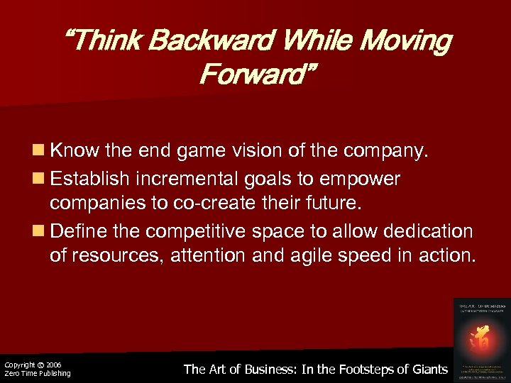 """Think Backward While Moving Forward"" n Know the end game vision of the company."