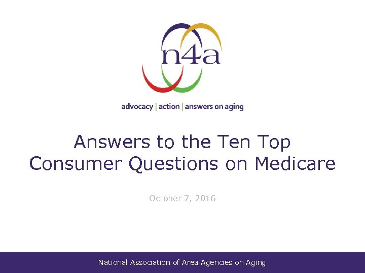 Answers to the Ten Top Consumer Questions on Medicare October 7, 2016 National Association