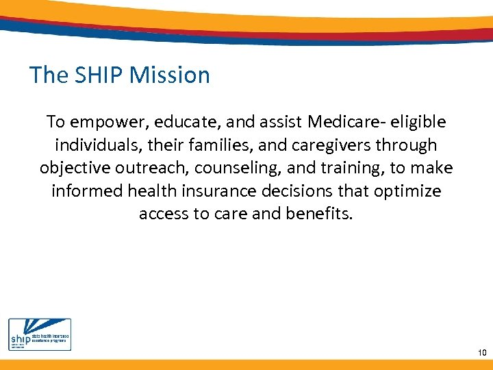 The SHIP Mission To empower, educate, and assist Medicare- eligible individuals, their families, and