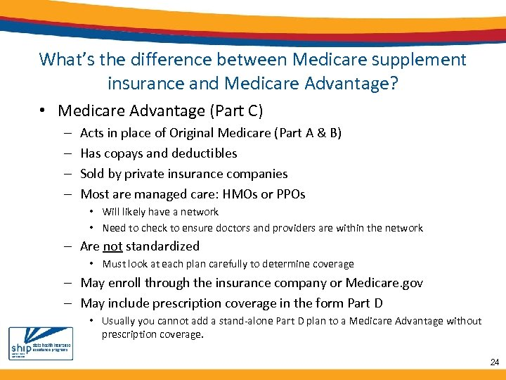 What's the difference between Medicare supplement insurance and Medicare Advantage? • Medicare Advantage (Part