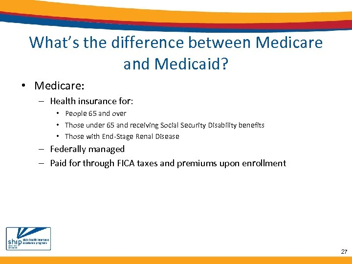 What's the difference between Medicare and Medicaid? • Medicare: – Health insurance for: •