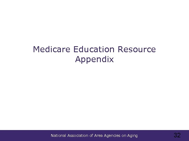 Medicare Education Resource Appendix National Association of Area Agencies on Aging 32