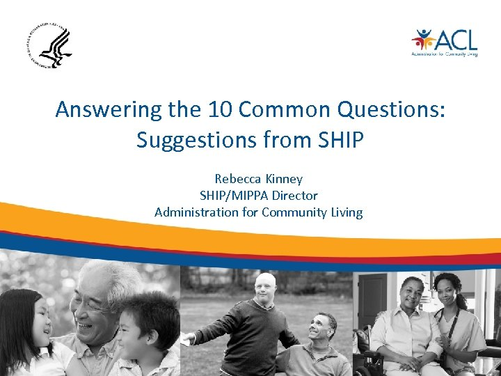 Answering the 10 Common Questions: Suggestions from SHIP Rebecca Kinney SHIP/MIPPA Director Administration for