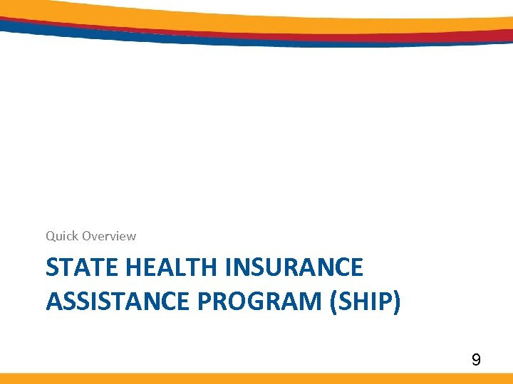 Quick Overview STATE HEALTH INSURANCE ASSISTANCE PROGRAM (SHIP) 9