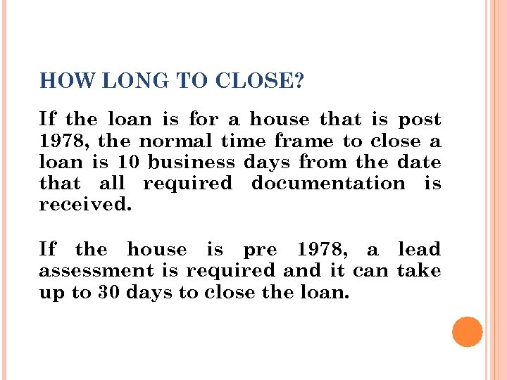 HOW LONG TO CLOSE? If the loan is for a house that is post