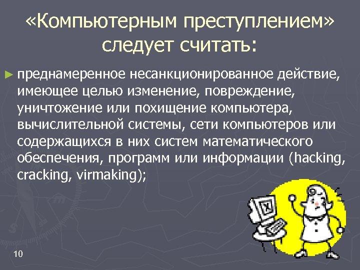 «Компьютерным преступлением» следует считать: ► преднамеренное несанкционированное действие, имеющее целью изменение, повреждение, уничтожение