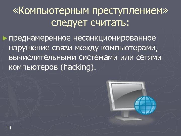 «Компьютерным преступлением» следует считать: ► преднамеренное несанкционированное нарушение связи между компьютерами, вычислительными системами