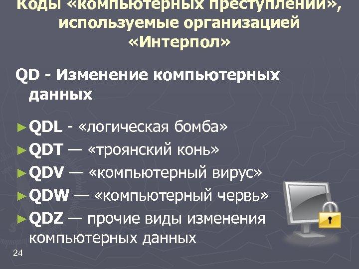 Коды «компьютерных преступлений» , используемые организацией «Интерпол» QD - Изменение компьютерных данных ► QDL
