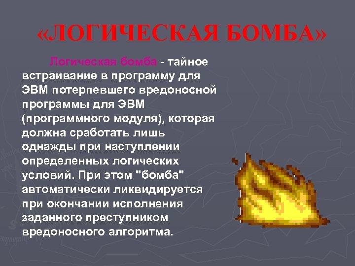 «ЛОГИЧЕСКАЯ БОМБА» Логическая бомба - тайное встраивание в программу для ЭВМ потерпевшего вредоносной