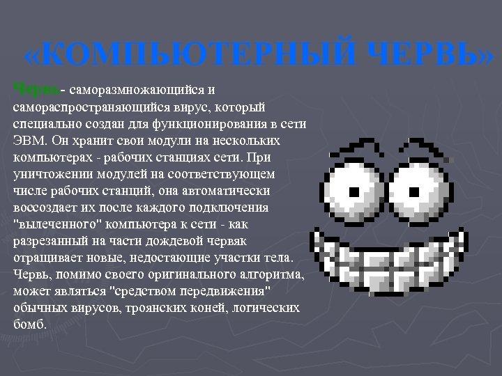 «КОМПЬЮТЕРНЫЙ ЧЕРВЬ» Червь- саморазмножающийся и самораспространяющийся вирус, который специально создан для функционирования в