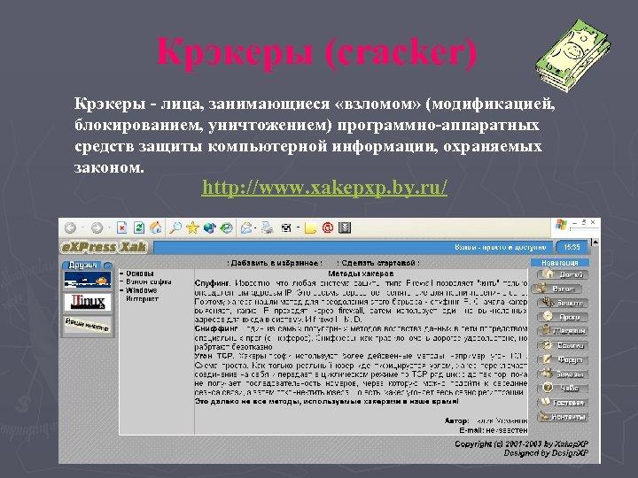 Крэкеры (cracker) Крэкеры - лица, занимающиеся «взломом» (модификацией, блокированием, уничтожением) программно-аппаратных средств защиты компьютерной