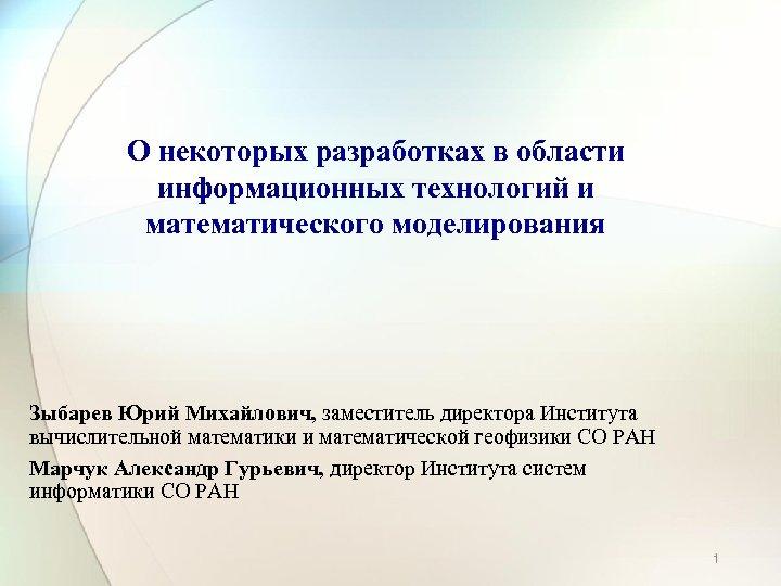 О некоторых разработках в области информационных технологий и математического моделирования Зыбарев Юрий Михайлович, заместитель