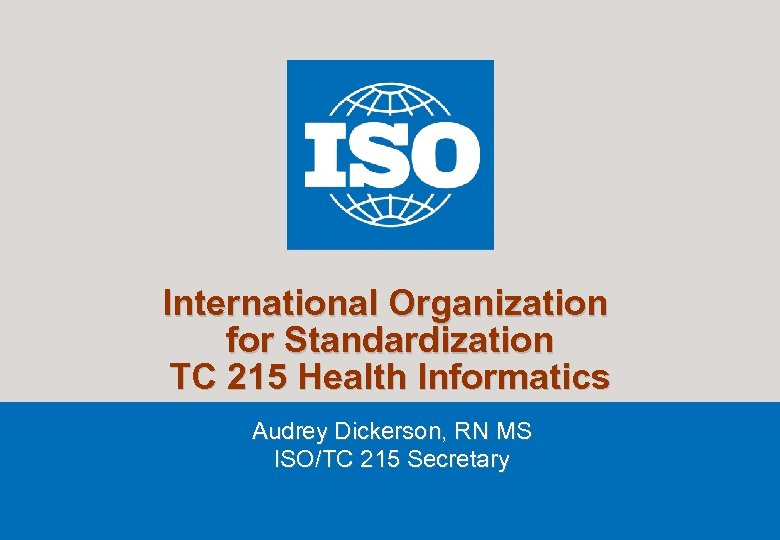International Organization for Standardization TC 215 Health Informatics Audrey Dickerson, RN MS ISO/TC 215