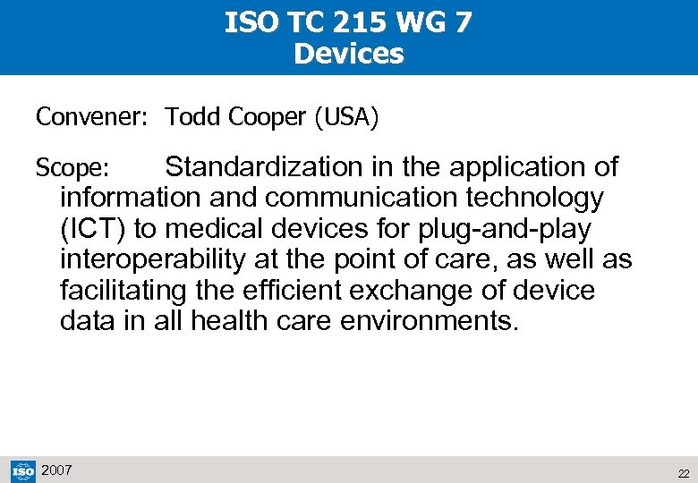 ISO TC 215 WG 7 Devices Convener: Todd Cooper (USA) Standardization in the application