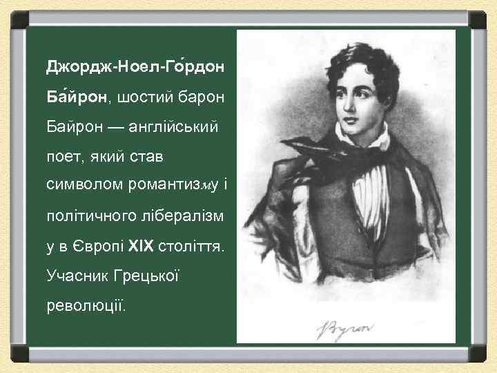 Джордж-Ноел-Го рдон Ба йрон, шостий барон Байрон — англійський поет, який став символом романтизму