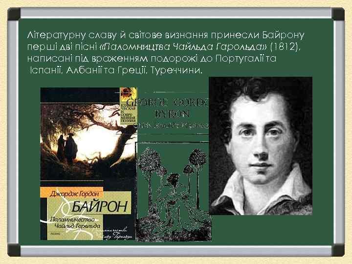 Літературну славу й світове визнання принесли Байрону перші дві пісні «Паломництва Чайльда Гарольда» (1812),