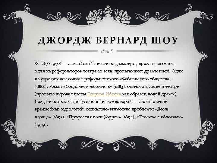 ДЖОРДЖ БЕРНАРД ШОУ v 1856 -1950) — английский писатель, драматург, прозаик, эссеист, один из