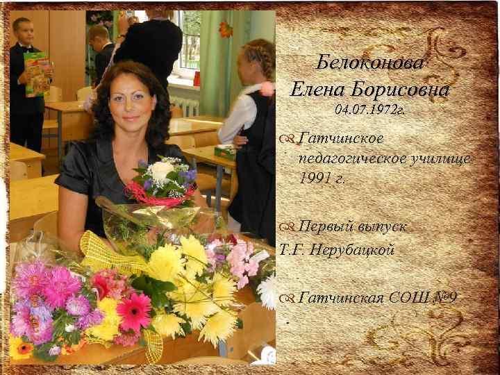 Белоконова Елена Борисовна 04. 07. 1972 г. Гатчинское педагогическое училище 1991 г. Первый