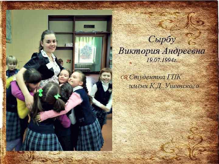 Сырбу Виктория Андреевна 19. 07. 1994 г. Студентка ГПК имени К. Д. Ушинского