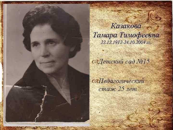 Казакова Тамара Тимофеевна 22. 1912 -24. 10. 2004 гг. Детский сад № 15 Педагогический