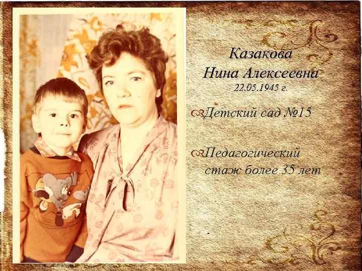 Казакова Нина Алексеевна 22. 05. 1945 г. Детский сад № 15 Педагогический стаж