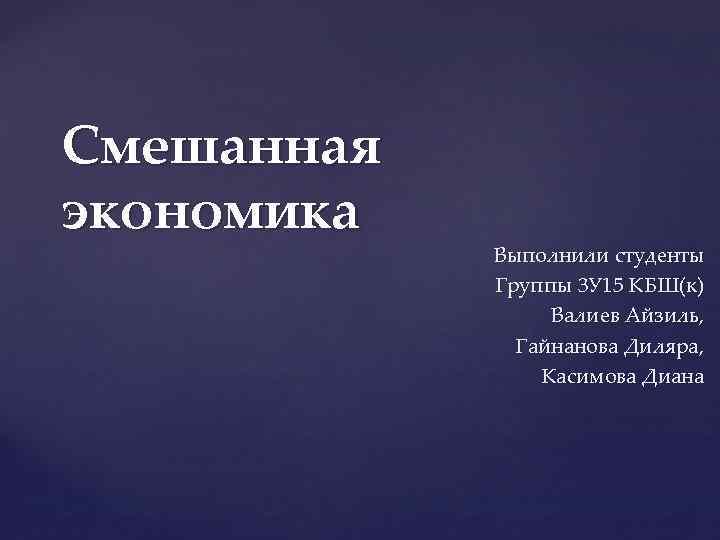 Смешанная экономика Выполнили студенты Группы 3 У 15 КБШ(к) Валиев Айзиль, Гайнанова Диляра, Касимова