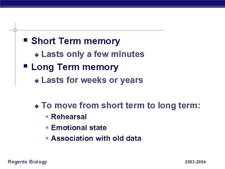§ Short Term memory u Lasts only a few minutes § Long Term memory