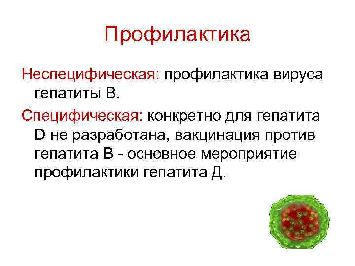 Профилактика Неспецифическая: профилактика вируcа гепатиты B. Специфическая: конкретно для гепатита D не разработана, вакцинация