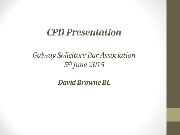 CPD Presentation Galway Solicitors Bar Association 5 th June 2015 David Browne BL