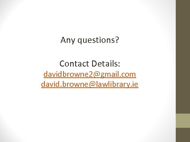 Any questions? Contact Details: davidbrowne 2@gmail. com david. browne@lawlibrary. ie