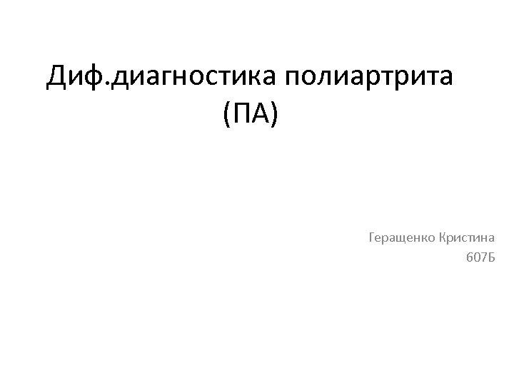Диф. диагностика полиартрита (ПА) Геращенко Кристина 607 Б