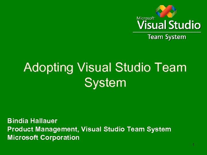 Adopting Visual Studio Team System Bindia Hallauer Product Management, Visual Studio Team System Microsoft