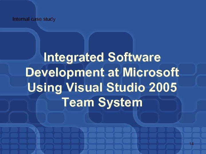 Internal case study Integrated Software Development at Microsoft Using Visual Studio 2005 Team System